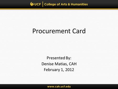 Procurement Card Presented By: Denise Matias, CAH February 1, 2012.