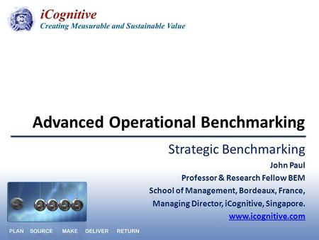 Advanced Operational Benchmarking Strategic Benchmarking John Paul Professor & Research Fellow BEM School of Management, Bordeaux, France, Managing Director,