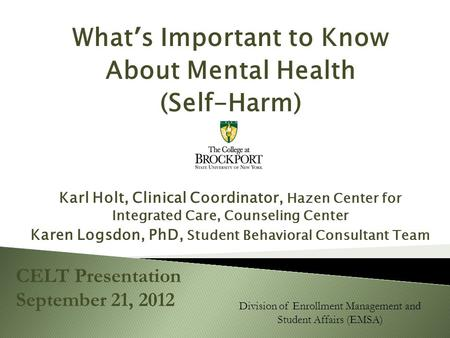 What's Important to Know About Mental Health (Self-Harm) Karl Holt, Clinical Coordinator, Hazen Center for Integrated Care, Counseling Center Karen Logsdon,