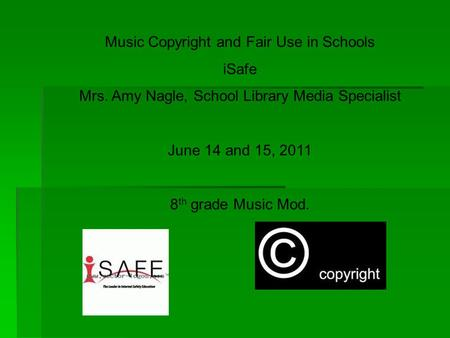 Music Copyright and Fair Use in Schools iSafe Mrs. Amy Nagle, School Library Media Specialist June 14 and 15, 2011 8 th grade Music Mod.