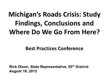 Michigan's Roads Crisis: Study Findings, Conclusions and Where Do We Go From Here? Best Practices Conference Rick Olson, State Representative, 55 th District.
