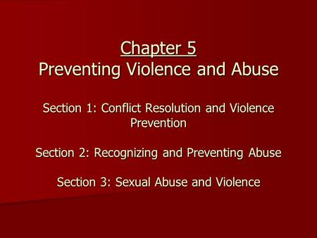 Chapter 5 Preventing Violence and Abuse Section 1: Conflict Resolution and Violence Prevention Section 2: Recognizing and Preventing Abuse Section 3: Sexual.