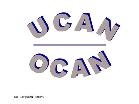 CMH CAP | OCAN TRAINING. Name the Domain Consumer Self Assessment Staff Assessment OCAN…and the Outputs The Domain Goes on… 10 20 50 100 200.