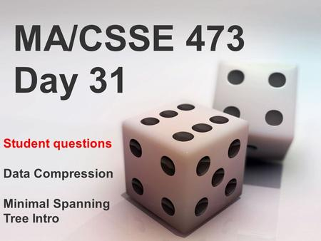 MA/CSSE 473 Day 31 Student questions Data Compression Minimal Spanning Tree Intro.