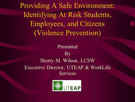 Providing A Safe Environment: Identifying At Risk Students, Employees, and Citizens (Violence Prevention) Presented By Sherry M. Wilson, LCSW Executive.
