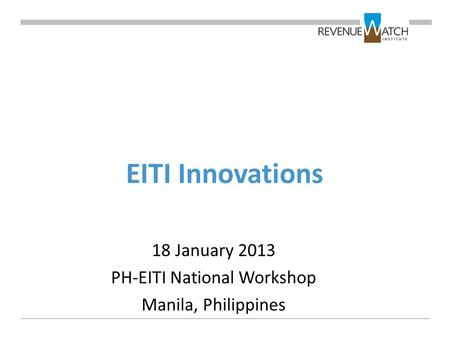 EITI Innovations 18 January 2013 PH-EITI National Workshop Manila, Philippines.