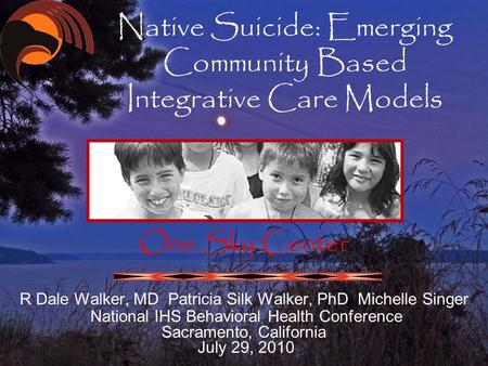 Native Suicide: Emerging Community Based Integrative Care Models One Sky Center R Dale Walker, MD Patricia Silk Walker, PhD Michelle Singer National IHS.