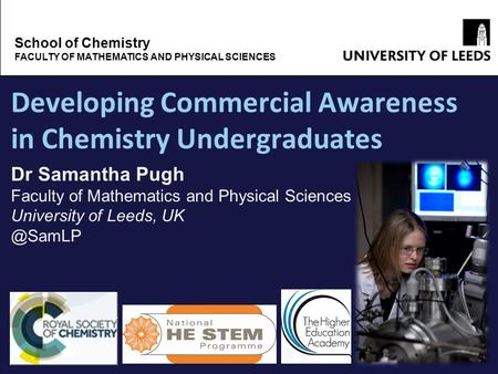 Developing Commercial Awareness in Chemistry Undergraduates School of Chemistry FACULTY OF MATHEMATICS AND PHYSICAL SCIENCES Dr Samantha Pugh Faculty of.