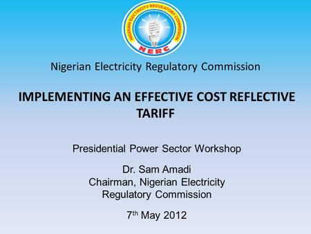 Nigerian Electricity Regulatory Commission IMPLEMENTING AN EFFECTIVE COST REFLECTIVE TARIFF Dr. Sam Amadi Chairman, Nigerian Electricity Regulatory Commission.