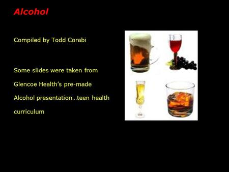 Alcohol Compiled by Todd Corabi Some slides were taken from Glencoe Health's pre-made Alcohol presentation…teen health curriculum.