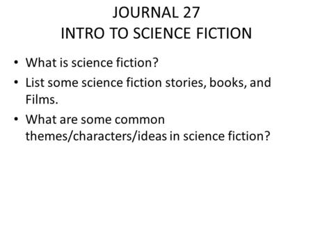 JOURNAL 27 INTRO TO SCIENCE FICTION What is science fiction? List some science fiction stories, books, and Films. What are some common themes/characters/ideas.