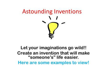"Astounding Inventions Let your imaginations go wild!! Create an invention that will make ""someone's"" life easier. Here are some examples to view!"