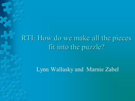 RTI: How do we make all the pieces fit into the puzzle? Lynn Wallasky and Marnie Zabel.