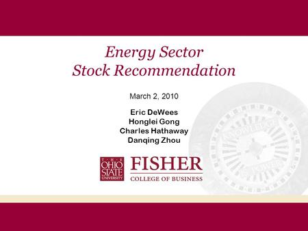 Energy Sector Stock Recommendation March 2, 2010 Eric DeWees Honglei Gong Charles Hathaway Danqing Zhou.