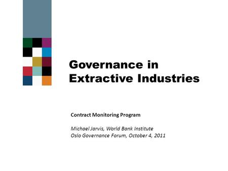Governance in Extractive Industries Contract Monitoring Program Michael Jarvis, World Bank Institute Oslo Governance Forum, October 4, 2011.