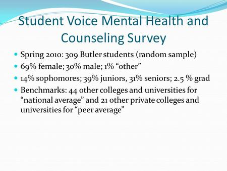 "Student Voice Mental Health and Counseling Survey Spring 2010: 309 Butler students (random sample) 69% female; 30% male; 1% ""other"" 14% sophomores; 39%"