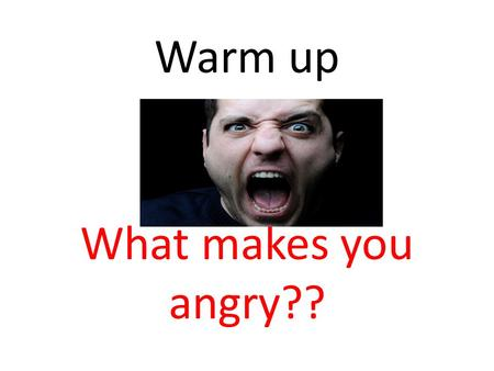Warm up What makes you angry??. Today we will… Define anger Identify physical symptoms of anger Discuss reasons for keeping your anger under control Learn.