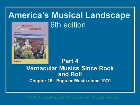 Part 4 Vernacular Musics Since Rock and Roll <strong>Chapter</strong> 16: Popular Music since 1970 America's Musical Landscape 6th edition © 2010 The McGraw-Hill <strong>Companies</strong>,