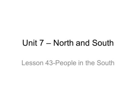 Unit 7 – North and South Lesson 43-People in the South.