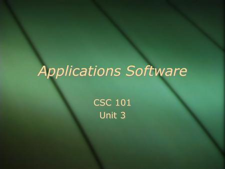 Applications Software CSC 101 Unit 3 CSC 101 Unit 3.