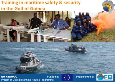 EU CRIMGO Funded by Implemented by Project of Critical Maritime Routes Programme Training in maritime safety & security in the Gulf of Guinea.