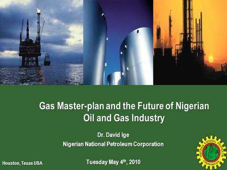 Dr. David Ige Nigerian National Petroleum Corporation Tuesday May 4 th, 2010 Gas Master-plan and the Future of Nigerian Oil and Gas Industry Houston, Texas.