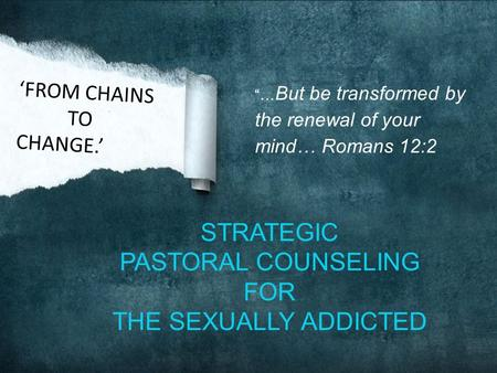"""… But be transformed by the renewal of your mind… Romans 12:2 STRATEGIC PASTORAL COUNSELING FOR THE SEXUALLY ADDICTED 'FROM CHAINS TO CHANGE.'"