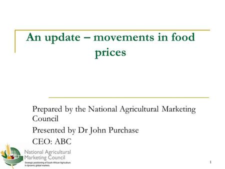 1 1 An update – movements in food prices Prepared by the National Agricultural Marketing Council Presented by Dr John Purchase CEO: ABC.