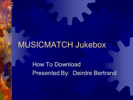MUSICMATCH Jukebox How To Download Presented By: Deirdre Bertrand.