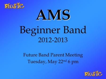 AMS AMS Beginner Band 2012-2013 Future Band Parent Meeting Tuesday, May 22 nd 6 pm.