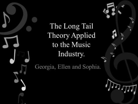 The Long Tail Theory Applied to the Music Industry. Georgia, Ellen and Sophia.