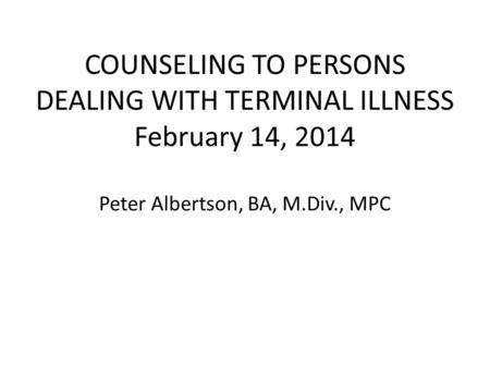 COUNSELING TO PERSONS DEALING WITH TERMINAL ILLNESS February 14, 2014 Peter Albertson, BA, M.Div., MPC.