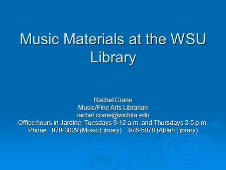 Music Materials at the WSU Library Rachel Crane Music/Fine Arts Librarian Office hours in Jardine: Tuesdays 9-12 a.m. and Thursdays.