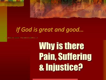 Why is there Pain, Suffering & Injustice? If God is great and good…