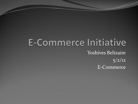 Yoshives Belizaire 5/2/12 E-Commerce. Introduction My E-Commerce initiative I intend to make a service were you can listen and download all type of music.