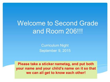 Welcome to Second Grade and Room 206!!! Curriculum Night September 9, 2015 Please take a sticker nametag, and put both your name and your child's name.