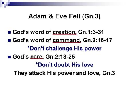 Adam & Eve Fell (Gn.3) God's word of creation, Gn.1:3-31 God's word of command, Gn.2:16-17 *Don't challenge His power God's care, Gn.2:18-25 *Don't doubt.