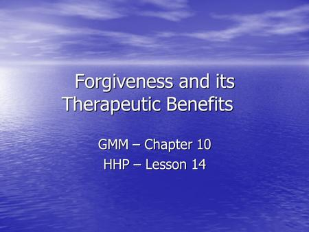 Forgiveness and its Therapeutic Benefits GMM – Chapter 10 HHP – Lesson 14.