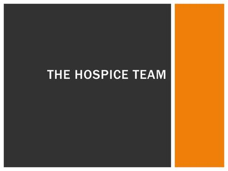 THE HOSPICE TEAM. Hospice care is provided through an interdisciplinary, medically directed team  This team approach to care for dying persons typically.