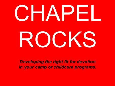 CHAPEL ROCKS Developing the right fit for devotion in your camp or childcare programs.