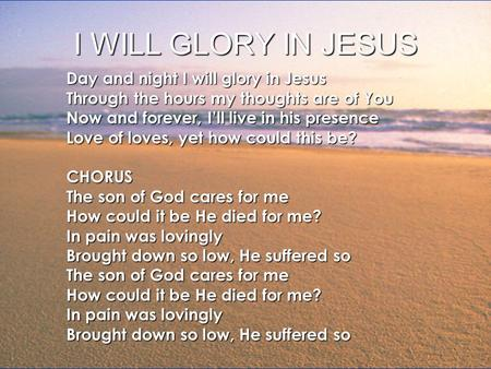 I WILL GLORY IN JESUS Day and night I will glory in Jesus Through the hours my thoughts are of You Now and forever, I'll live in his presence Love of loves,