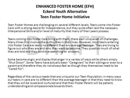 DRAFT ENHANCED FOSTER HOME (EFH) Eckerd Youth Alternative Teen Foster Home Initiative Teen Foster Homes are challenging on several different levels. Teens.