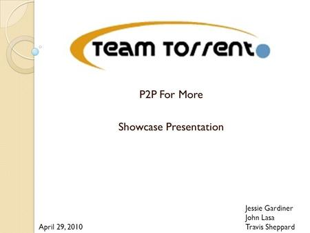 P2P For More Showcase Presentation Jessie Gardiner John Lasa Travis Sheppard April 29, 2010.