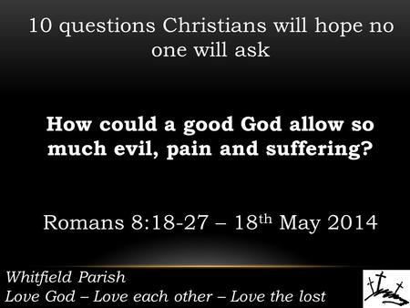 Whitfield Parish Love God – Love each other – Love the lost 10 questions Christians will hope no one will ask How could a good God allow so much evil,