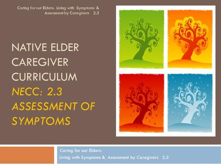 NATIVE ELDER CAREGIVER CURRICULUM NECC: 2.3 ASSESSMENT OF SYMPTOMS Caring for our Elders: Living with Symptoms & Assessment by Caregivers 2.3 Caring for.