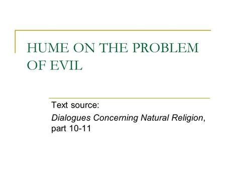 HUME ON THE PROBLEM OF EVIL Text source: Dialogues Concerning Natural Religion, part 10-11.