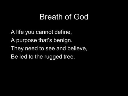 Breath of God A life you cannot define, A purpose that's benign. They need to see and believe, Be led to the rugged tree.