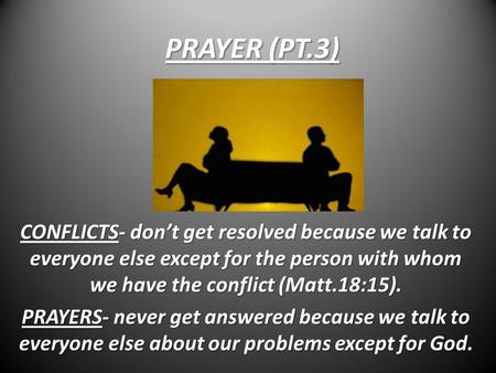 PRAYER (PT.3) CONFLICTS- don't get resolved because we talk to everyone else except for the person with whom we have the conflict (Matt.18:15). PRAYERS-