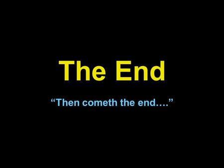 "The End ""Then cometh the end…."". I Cor. 15:24-28 24 Then cometh the end, when he shall have delivered up the kingdom to God, even the Father; when he."
