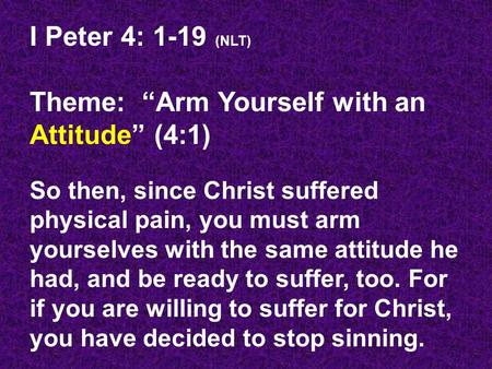 "I Peter 4: 1-19 (NLT) Theme: ""Arm Yourself with an Attitude"" (4:1) So then, since Christ suffered physical pain, you must arm yourselves with the same."